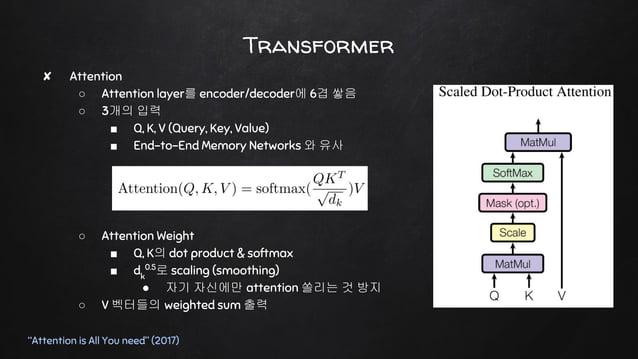 "Transformer ""Attention is All You need"" (2017) ✘ Attention ○ Attention layer를 encoder/decoder에 6겹 쌓음 ○ 3개의 입력 ■ Q, K, V (Q..."