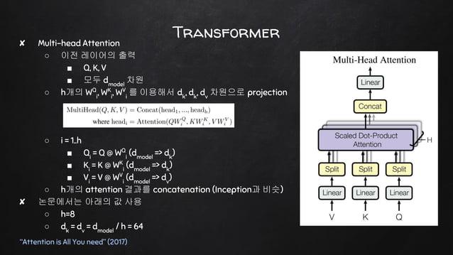 "Transformer ""Attention is All You need"" (2017) ✘ Multi-head Attention ○ 이전 레이어의 출력 ■ Q, K, V ■ 모두 dmodel 차원 ○ h개의 WQ i , W..."