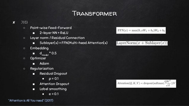"""Transformer """"Attention is All You need"""" (2017) ✘ 기타 ○ Point-wise Feed-Forward ■ 2-layer NN + ReLU ○ Layer norm / Residual ..."""