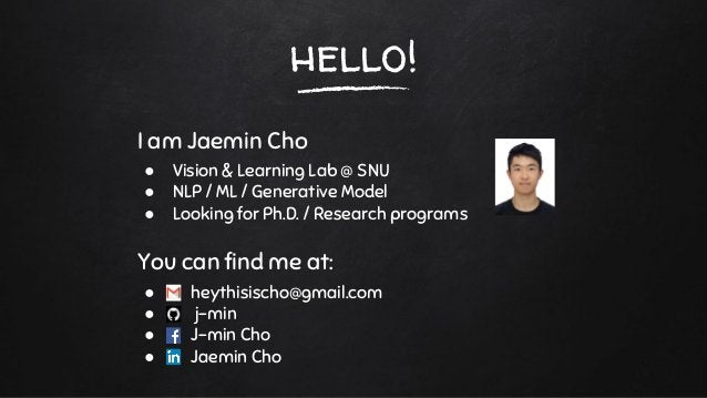 hello! I am Jaemin Cho ● Vision & Learning Lab @ SNU ● NLP / ML / Generative Model ● Looking for Ph.D. / Research programs...