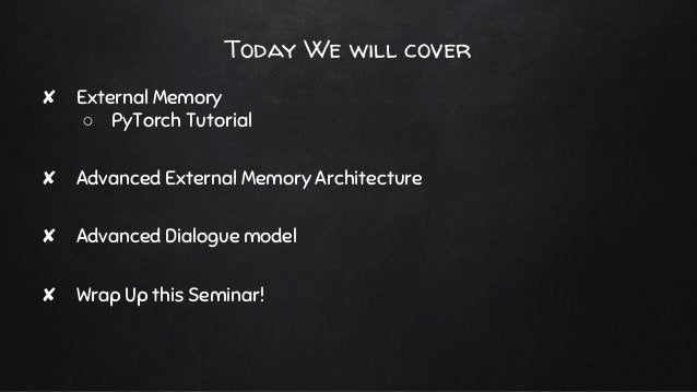 Today We will cover ✘ External Memory ○ PyTorch Tutorial ✘ Advanced External Memory Architecture ✘ Advanced Dialogue model...