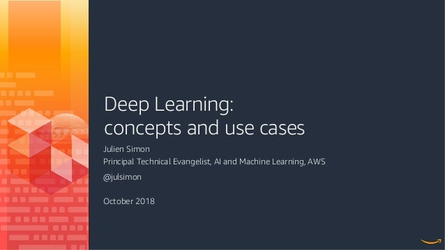 Deep Learning: concepts and use cases Julien Simon Principal Technical Evangelist, AI and Machine Learning, AWS @julsimon ...