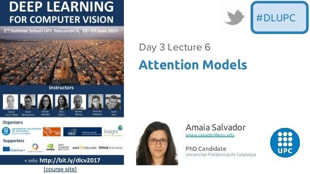 [course site] Attention Models Day 3 Lecture 6 #DLUPC Amaia Salvador amaia.salvador@upc.edu PhD Candidate Universitat Poli...
