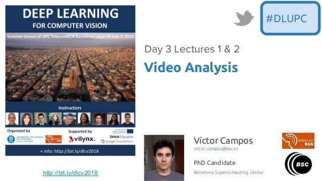 Víctor Campos victor.campos@bsc.es PhD Candidate Barcelona Supercomputing Center Video Analysis Day 3 Lectures 1 & 2 #DLUP...