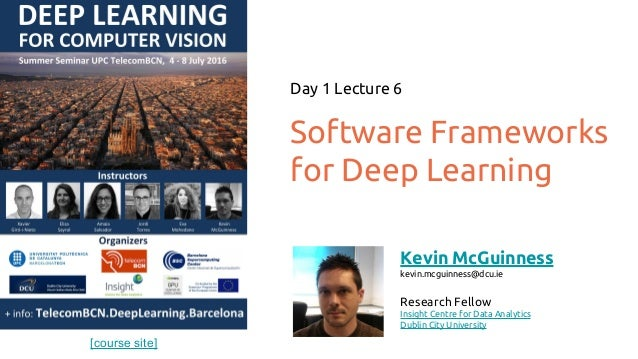 [course site] Software Frameworks for Deep Learning Day 1 Lecture 6 Kevin McGuinness kevin.mcguinness@dcu.ie Research Fell...