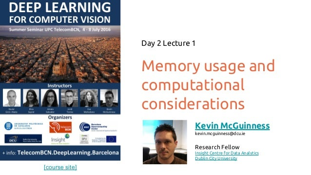 [course site] Memory usage and computational considerations Day 2 Lecture 1 Kevin McGuinness kevin.mcguinness@dcu.ie Resea...