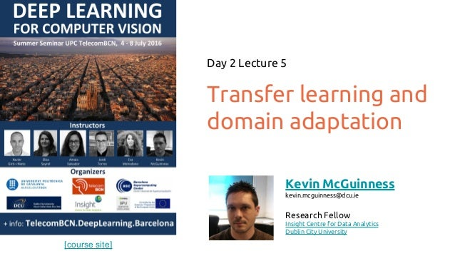 [course site] Transfer learning and domain adaptation Day 2 Lecture 5 Kevin McGuinness kevin.mcguinness@dcu.ie Research Fe...