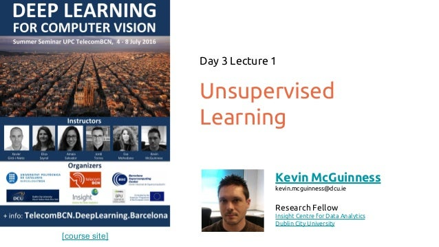 [course site] Unsupervised Learning Day 3 Lecture 1 Kevin McGuinness kevin.mcguinness@dcu.ie Research Fellow Insight Centr...