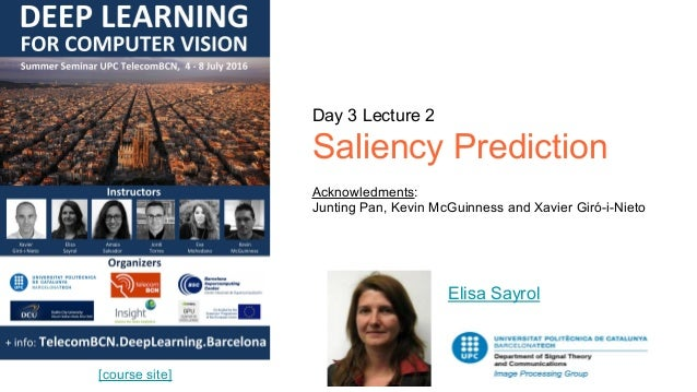 Day 3 Lecture 2 Saliency Prediction Acknowledments: Junting Pan, Kevin McGuinness and Xavier Giró-i-Nieto Elisa Sayrol [co...