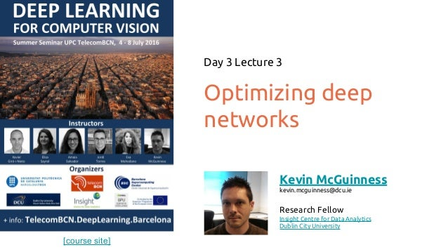 [course site] Optimizing deep networks Day 3 Lecture 3 Kevin McGuinness kevin.mcguinness@dcu.ie Research Fellow Insight Ce...