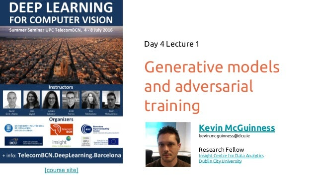 [course site] Generative models and adversarial training Day 4 Lecture 1 Kevin McGuinness kevin.mcguinness@dcu.ie Research...