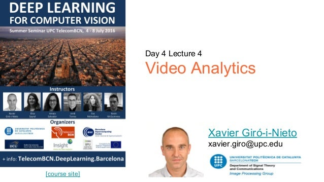 Day 4 Lecture 4 Video Analytics Xavier Giró-i-Nieto xavier.giro@upc.edu [course site]