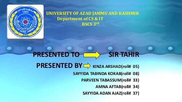 UNIVERSITY OF AZAD JAMMU AND KASHMIR Department of CS & IT BSCS 3rd PRESENTED TO SIR TAHIR PRESENTED BY KINZA ARSHAD(roll#...