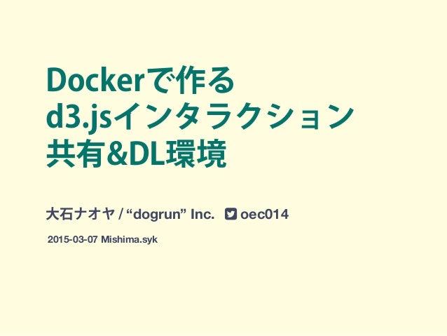 """Dockerで作る d3.jsインタラクション 共有&DL環境 大石ナオヤ / """"dogrun"""" Inc. ! oec014 2015-03-07 Mishima.syk"""