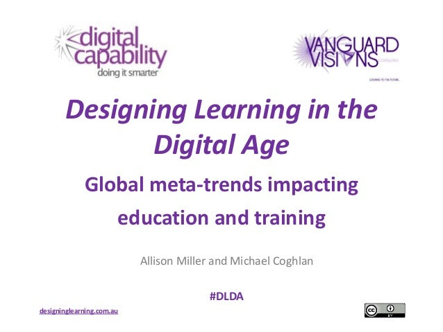 Designing Learning in the              Digital Age             Global meta-trends impacting                       educatio...