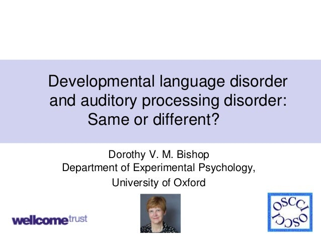 1 Developmental language disorder and auditory processing disorder: Same or different? Dorothy V. M. Bishop Department of ...