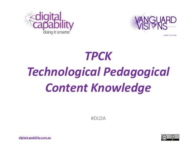 TPCK     Technological Pedagogical        Content Knowledge                           #DLDAdigitalcapability.com.au