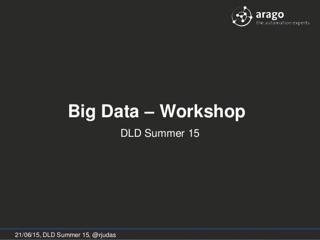 Big Data Workshop - DLD Summer 15 Big Data – Workshop DLD Summer 15 21/06/15, DLD Summer 15, @rjudas