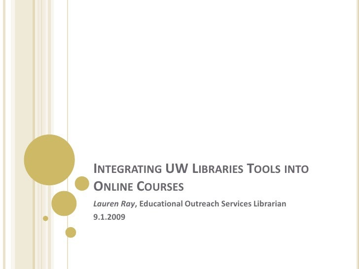 Integrating UW Libraries Tools into Online Courses<br />Lauren Ray, Educational Outreach Services Librarian<br />9.1.2009<...