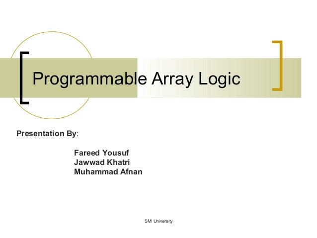 Programmable Array Logic Presentation By: Fareed Yousuf Jawwad Khatri Muhammad Afnan SMI University