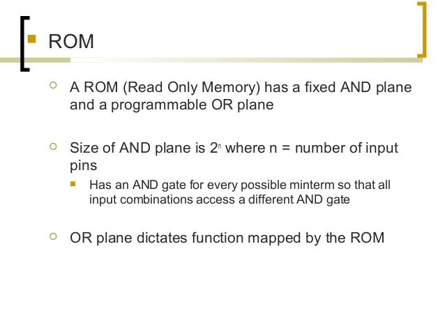  ROM  A ROM (Read Only Memory) has a fixed AND plane and a programmable OR plane  Size of AND plane is 2n where n = num...