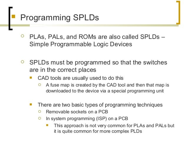  Programming SPLDs  PLAs, PALs, and ROMs are also called SPLDs – Simple Programmable Logic Devices  SPLDs must be progr...