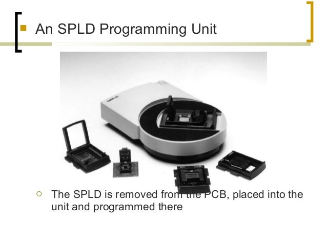  An SPLD Programming Unit  The SPLD is removed from the PCB, placed into the unit and programmed there