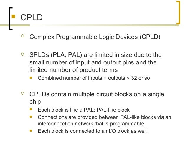  CPLD  Complex Programmable Logic Devices (CPLD)  SPLDs (PLA, PAL) are limited in size due to the small number of input...