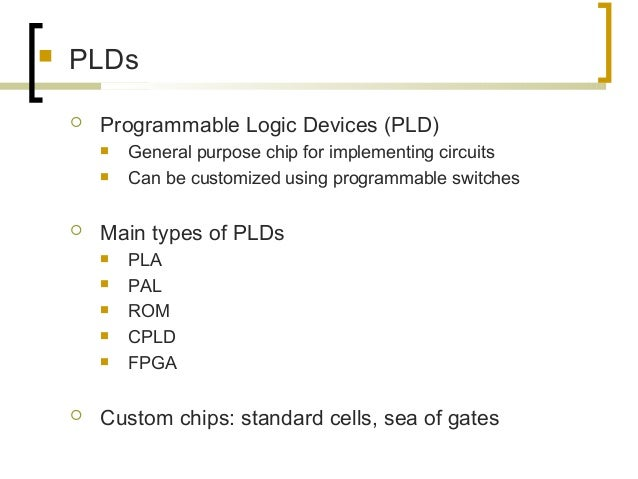  PLDs  Programmable Logic Devices (PLD)  General purpose chip for implementing circuits  Can be customized using progr...