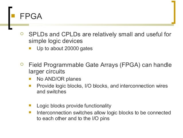  FPGA  SPLDs and CPLDs are relatively small and useful for simple logic devices  Up to about 20000 gates  Field Progra...