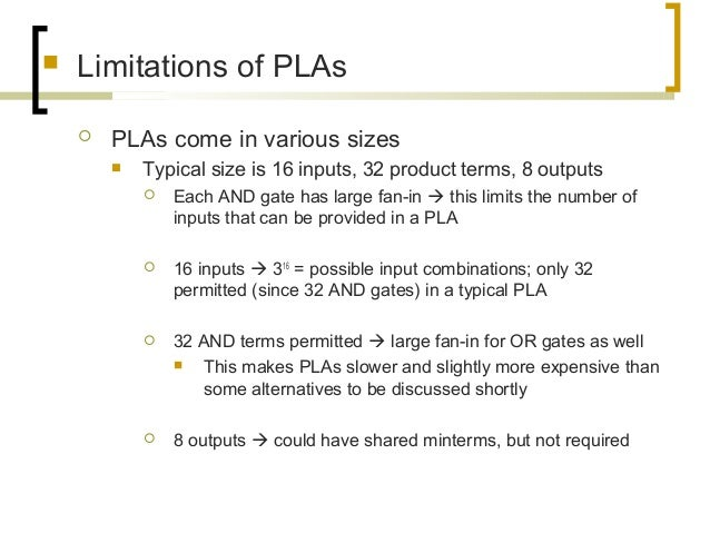  Limitations of PLAs  PLAs come in various sizes  Typical size is 16 inputs, 32 product terms, 8 outputs  Each AND gat...