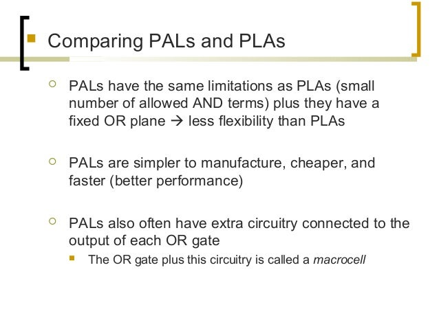  Comparing PALs and PLAs  PALs have the same limitations as PLAs (small number of allowed AND terms) plus they have a fi...