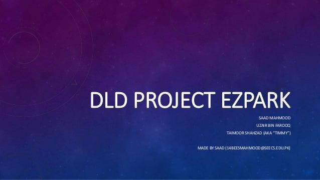"""DLD PROJECT EZPARKSAAD MAHMOOD UZAIR BIN FAROOQ TAIMOOR SHAHZAD (AKA """"TIMMY"""") MADE BY SAAD (14BEESMAHMOOD@SEECS.EDU.PK)"""