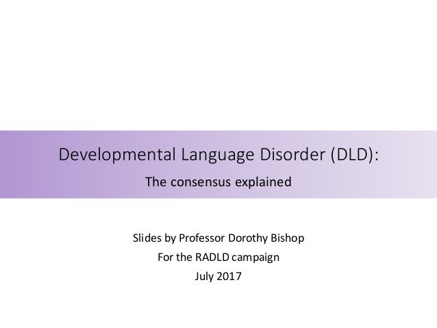 Developmental Language Disorder (DLD): The consensus explained Slides by Professor Dorothy Bishop For the RADLD campaign J...