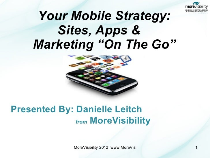 "Your Mobile Strategy: Sites, Apps &    Marketing ""On The Go"" Presented By: Danielle Leitch   from  MoreVisibility"