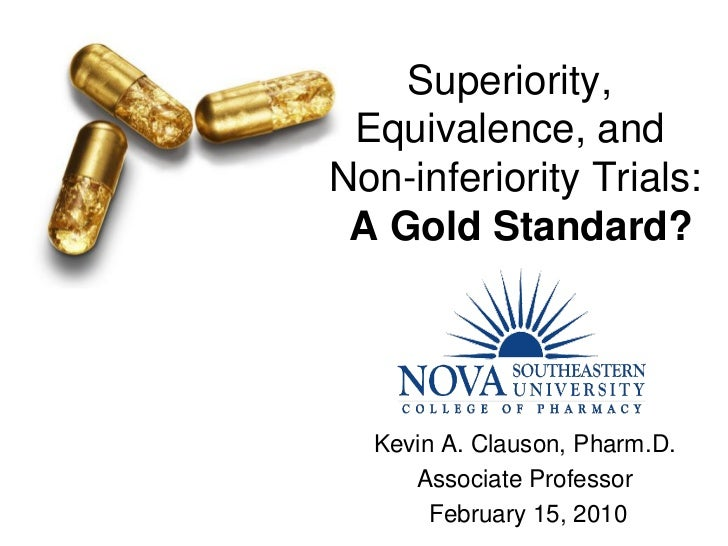 Superiority,  Equivalence, and Non-inferiority Trials:  A Gold Standard?       Kevin A. Clauson, Pharm.D.      Associate P...