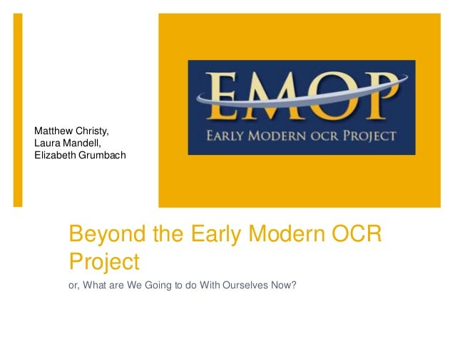 Beyond the Early Modern OCR Project or, What are We Going to do With Ourselves Now? Matthew Christy, Laura Mandell, Elizab...