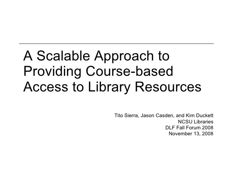 A Scalable Approach to Providing Course-based Access to Library Resources Tito Sierra, Jason Casden, and Kim Duckett NCSU ...