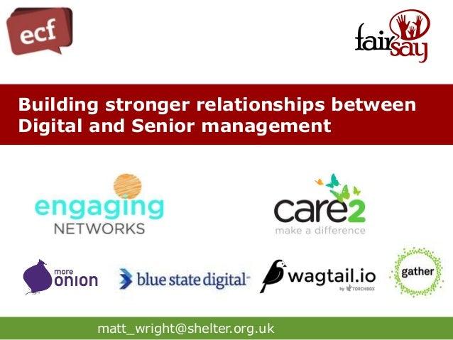 matt_wright@shelter.org.uk Building stronger relationships between Digital and Senior management