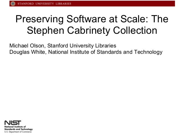 Preserving Software at Scale: The Stephen Cabrinety Collection Michael Olson, Stanford University Libraries Douglas White,...