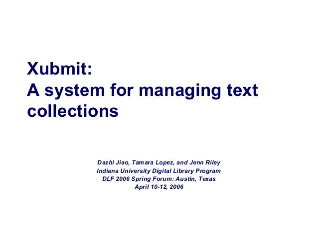 Xubmit: A system for managing text collections Dazhi Jiao, Tamara Lopez, and Jenn Riley Indiana University Digital Library...