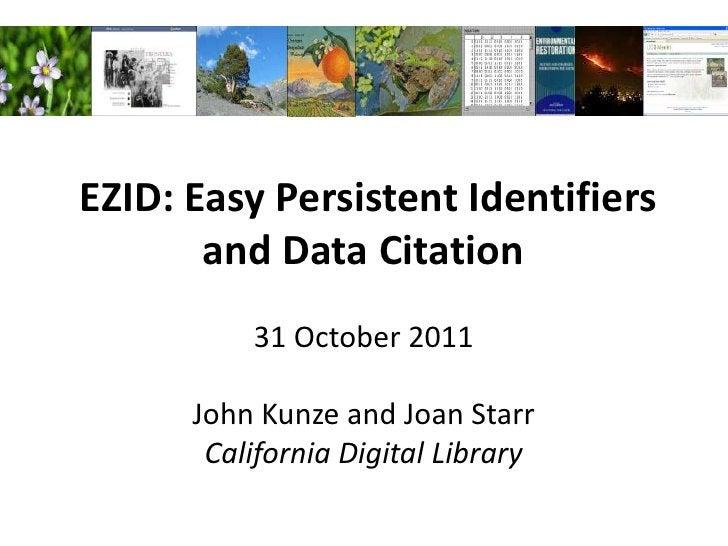 EZID: Easy Persistent Identifiers       and Data Citation          31 October 2011      John Kunze and Joan Starr       Ca...