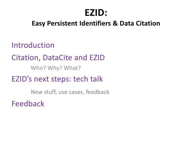 EZID:      Easy Persistent Identifiers & Data CitationIntroductionCitation, DataCite and EZID     Who? Why? What?EZID's ne...