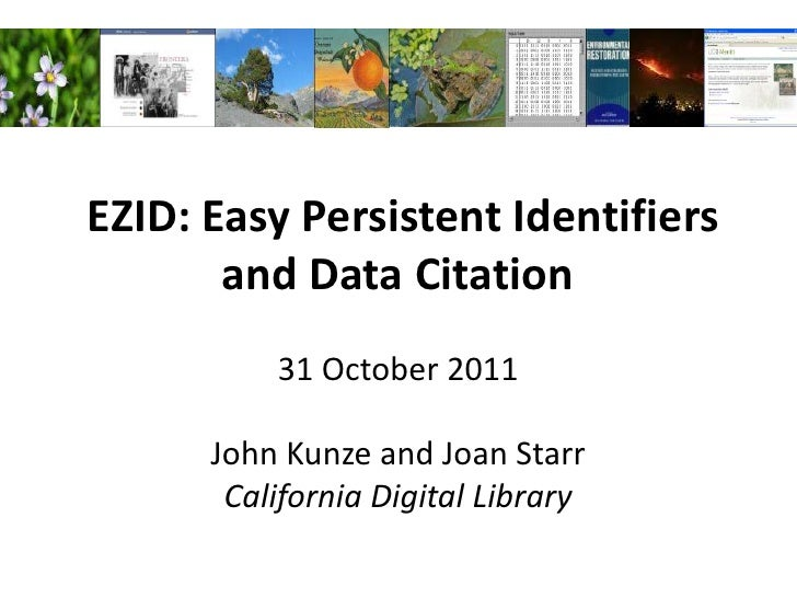 EZID: Easy Persistent Identifiers       and Data Citation          31 October 2011      John Kunze and Joan Starr       Ca...