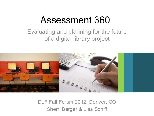 Assessment 360Evaluating and planning for the future      of a digital library project    DLF Fall Forum 2012: Denver, CO ...