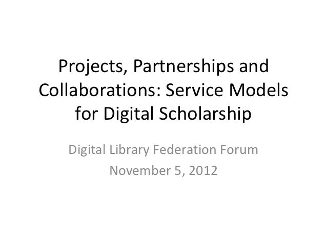 Projects, Partnerships andCollaborations: Service Models     for Digital Scholarship   Digital Library Federation Forum   ...