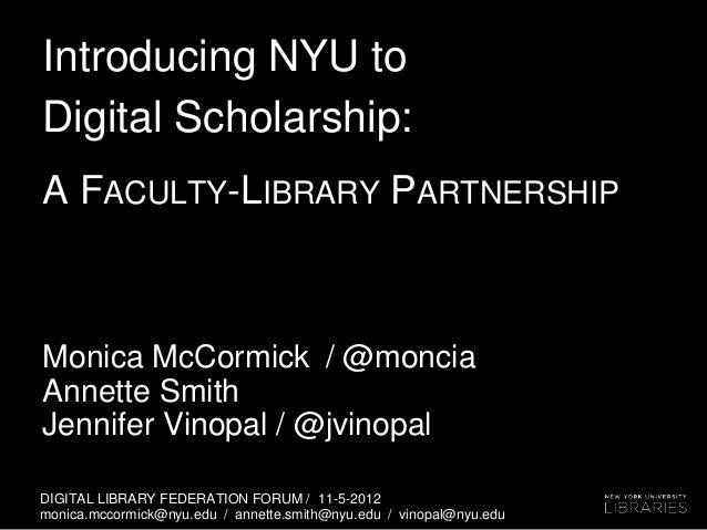 Introducing NYU toDigital Scholarship:A FACULTY-LIBRARY PARTNERSHIPMonica McCormick / @monciaAnnette SmithJennifer Vinopal...