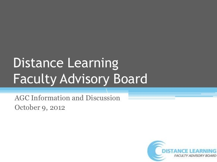 Distance LearningFaculty Advisory Board                         AGC Information and DiscussionOctober 9, 2012