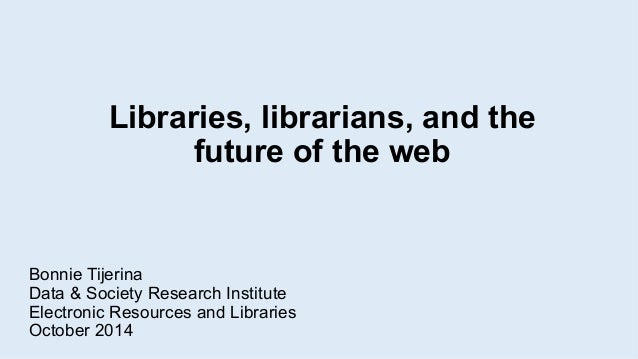 Libraries, librarians, and the  future of the web  Bonnie Tijerina  Data & Society Research Institute  Electronic Resource...