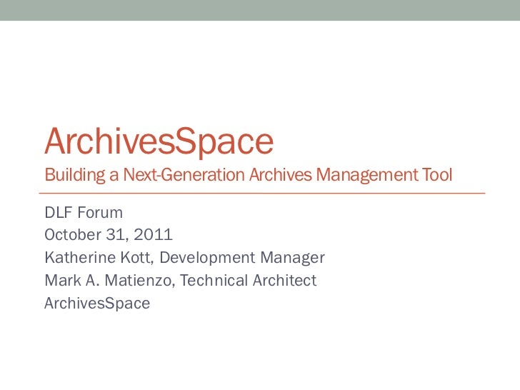 ArchivesSpaceBuilding a Next-Generation Archives Management ToolDLF ForumOctober 31, 2011Katherine Kott, Development Manag...